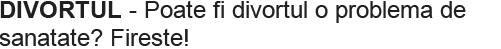 DIVORTUL - Poate fi divortul o problema de sanatate? Fireste!